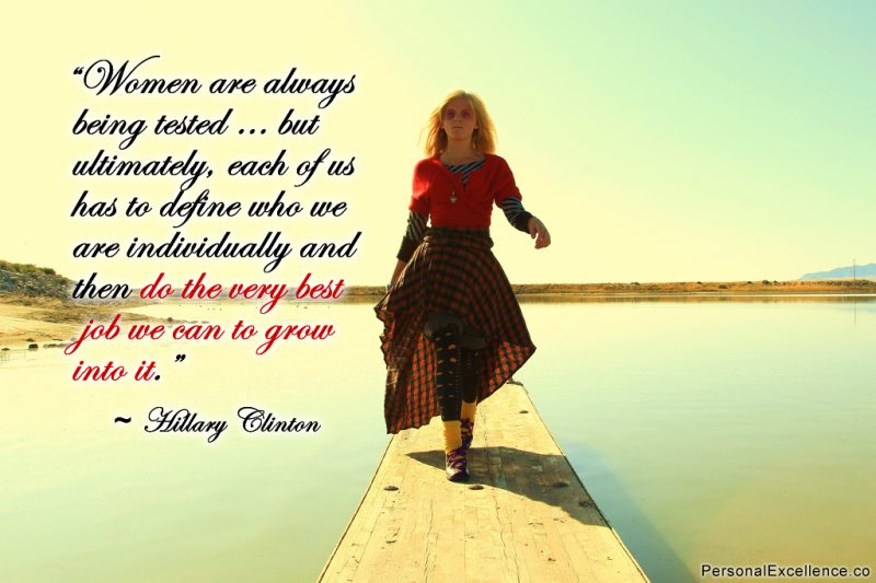 "Inspirational Quote: ""Women are always being tested … but ultimately, each of us has to define who we are individually and then do the very best job we can to grow into it."" ~ Hillary Clinton"