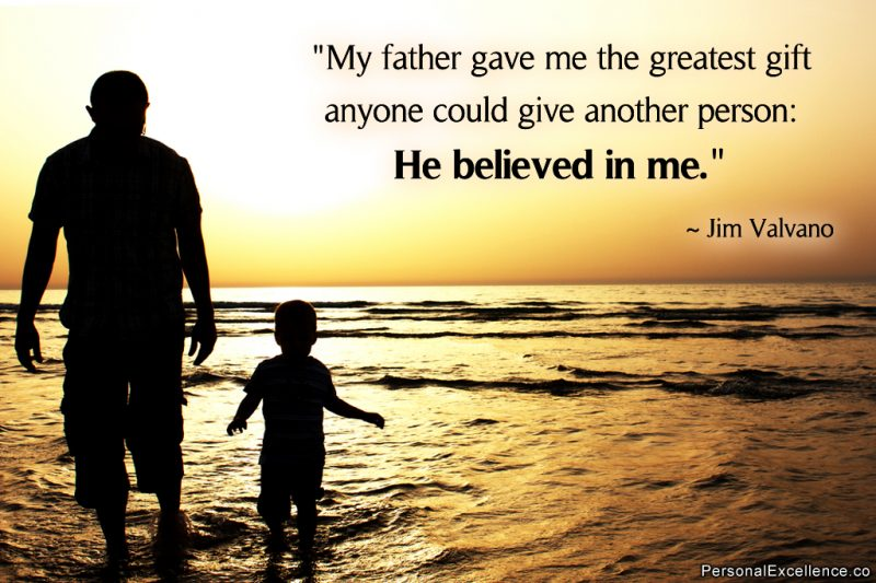 """My father gave me the greatest gift anyone could give another person: He believed in me."" ~ Jim Valvano"