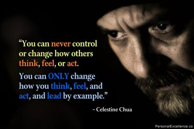 "Inspirational Quote: ""You can never control or change how others think, feel, or act. You can only change how you think, feel, and act, and lead by example."" ~ Celestine Chua"
