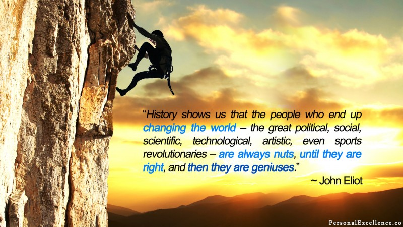 "[Geniuses] Wallpaper: ""History shows us that the people who end up changing the world – the great political, social, scientific, technological, artistic, even sports revolutionaries – are always nuts, until they are right, and then they are geniuses."" ~ John Eliot"